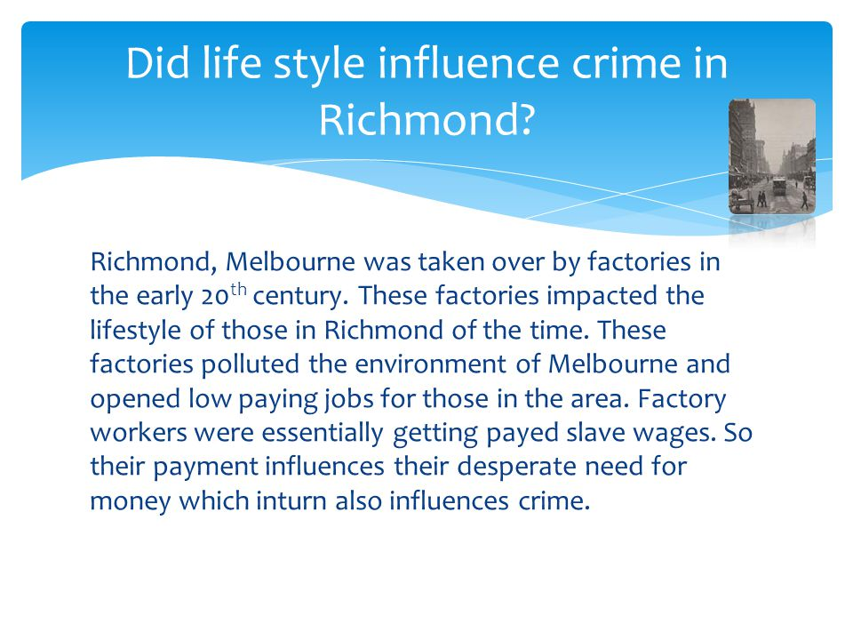 Richmond, Melbourne was taken over by factories in the early 20 th century. These factories impacted the lifestyle of those in Richmond of the time. T