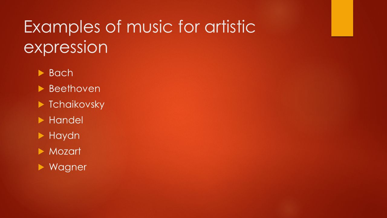 Examples of music for artistic expression  Bach  Beethoven  Tchaikovsky  Handel  Haydn  Mozart  Wagner