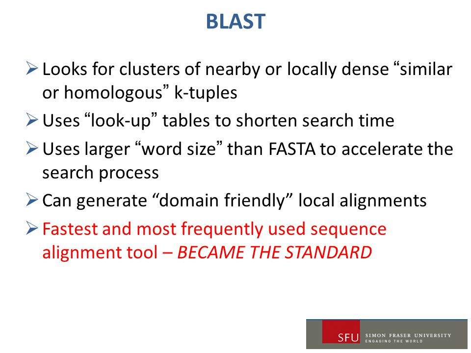 Looks for clusters of nearby or locally dense similar or homologous k-tuples  Uses look-up tables to shorten search time  Uses larger word size than FASTA to accelerate the search process  Can generate domain friendly local alignments  Fastest and most frequently used sequence alignment tool – BECAME THE STANDARD BLAST
