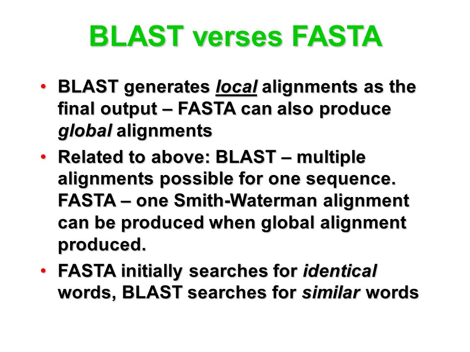 BLAST verses FASTA BLAST generates local alignments as the final output – FASTA can also produce global alignmentsBLAST generates local alignments as the final output – FASTA can also produce global alignments Related to above: BLAST – multiple alignments possible for one sequence.