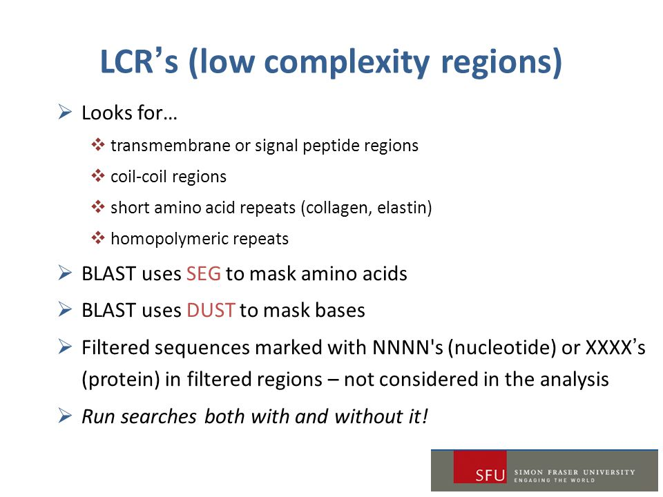LCR's (low complexity regions)  Looks for…  transmembrane or signal peptide regions  coil-coil regions  short amino acid repeats (collagen, elastin)  homopolymeric repeats  BLAST uses SEG to mask amino acids  BLAST uses DUST to mask bases  Filtered sequences marked with NNNN s (nucleotide) or XXXX's (protein) in filtered regions – not considered in the analysis  Run searches both with and without it!