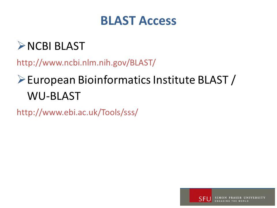 BLAST Access  NCBI BLAST http://www.ncbi.nlm.nih.gov/BLAST/  European Bioinformatics Institute BLAST / WU-BLAST http://www.ebi.ac.uk/Tools/sss/