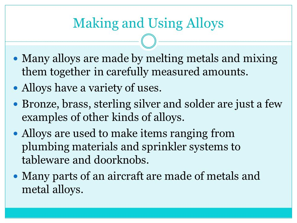 Making and Using Alloys Many alloys are made by melting metals and mixing them together in carefully measured amounts. Alloys have a variety of uses.