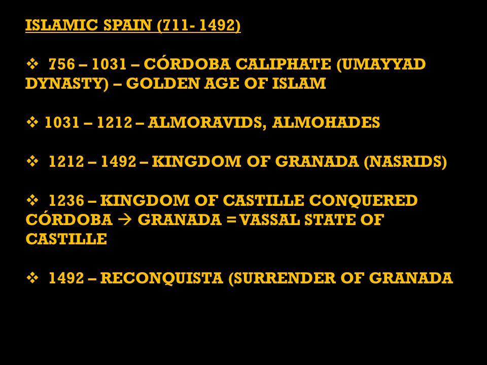 ISLAMIC SPAIN (711- 1492)  756 – 1031 – CÓRDOBA CALIPHATE (UMAYYAD DYNASTY) – GOLDEN AGE OF ISLAM  1031 – 1212 – ALMORAVIDS, ALMOHADES  1212 – 1492 – KINGDOM OF GRANADA (NASRIDS)  1236 – KINGDOM OF CASTILLE CONQUERED CÓRDOBA  GRANADA = VASSAL STATE OF CASTILLE  1492 – RECONQUISTA (SURRENDER OF GRANADA