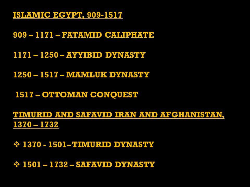 ISLAMIC EGYPT, 909-1517 909 – 1171 – FATAMID CALIPHATE 1171 – 1250 – AYYIBID DYNASTY 1250 – 1517 – MAMLUK DYNASTY 1517 – OTTOMAN CONQUEST 1517 – OTTOMAN CONQUEST TIMURID AND SAFAVID IRAN AND AFGHANISTAN, 1370 – 1732  1370 - 1501– TIMURID DYNASTY  1501 – 1732 – SAFAVID DYNASTY