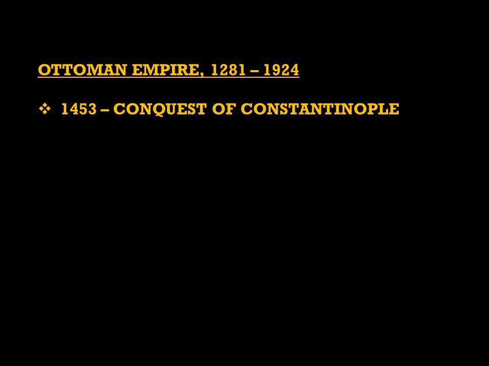 OTTOMAN EMPIRE, 1281 – 1924  1453 – CONQUEST OF CONSTANTINOPLE