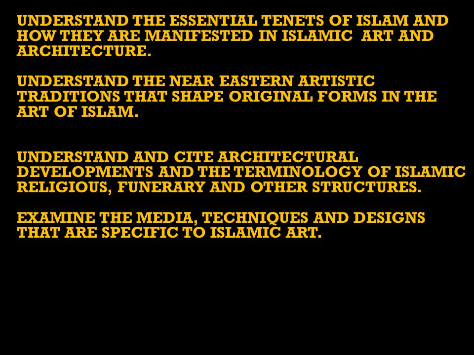 UNDERSTAND THE ESSENTIAL TENETS OF ISLAM AND HOW THEY ARE MANIFESTED IN ISLAMIC ART AND ARCHITECTURE.