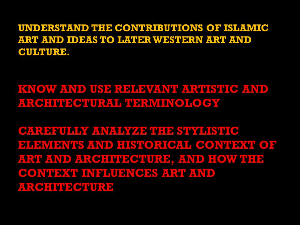 UNDERSTAND THE CONTRIBUTIONS OF ISLAMIC ART AND IDEAS TO LATER WESTERN ART AND CULTURE.