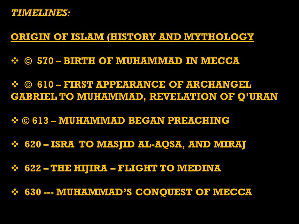 TIMELINES: ORIGIN OF ISLAM (HISTORY AND MYTHOLOGY  © 570 – BIRTH OF MUHAMMAD IN MECCA  © 610 – FIRST APPEARANCE OF ARCHANGEL GABRIEL TO MUHAMMAD, REVELATION OF Q'URAN  © 613 – MUHAMMAD BEGAN PREACHING  620 – ISRA TO MASJID AL-AQSA, AND MIRAJ  622 – THE HIJIRA – FLIGHT TO MEDINA  630 --- MUHAMMAD'S CONQUEST OF MECCA