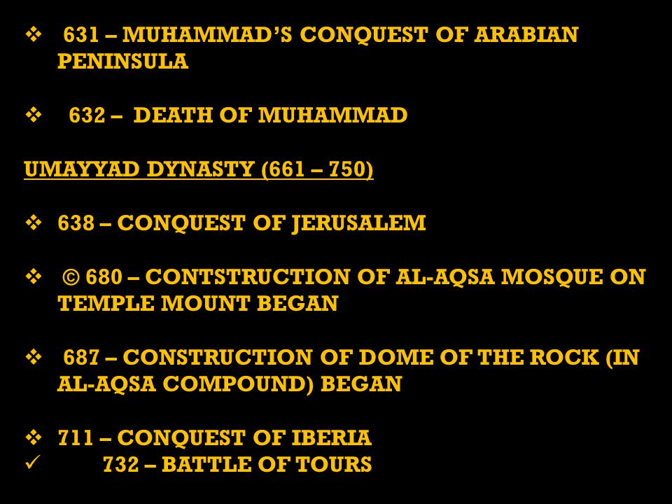  631 – MUHAMMAD'S CONQUEST OF ARABIAN PENINSULA  632 – DEATH OF MUHAMMAD UMAYYAD DYNASTY (661 – 750)  638 – CONQUEST OF JERUSALEM  © 680 – CONTSTRUCTION OF AL-AQSA MOSQUE ON TEMPLE MOUNT BEGAN  687 – CONSTRUCTION OF DOME OF THE ROCK (IN AL-AQSA COMPOUND) BEGAN  711 – CONQUEST OF IBERIA 732 – BATTLE OF TOURS 732 – BATTLE OF TOURS