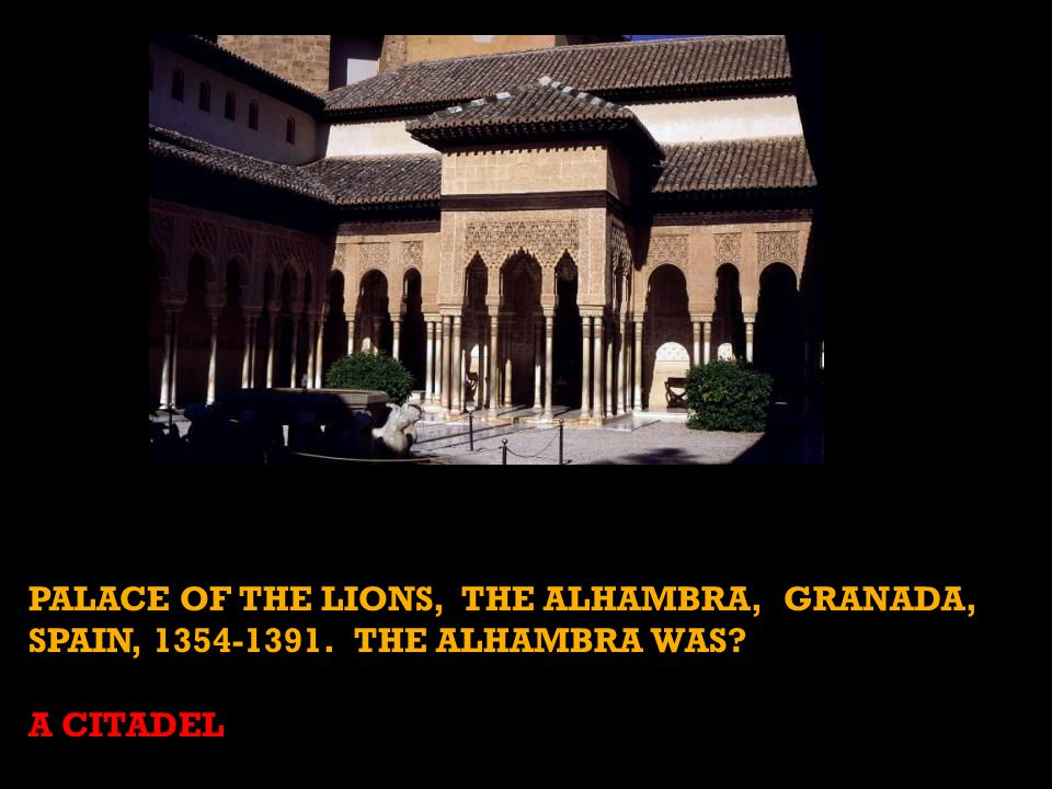 PALACE OF THE LIONS, THE ALHAMBRA, GRANADA, SPAIN, 1354-1391. THE ALHAMBRA WAS? A CITADEL