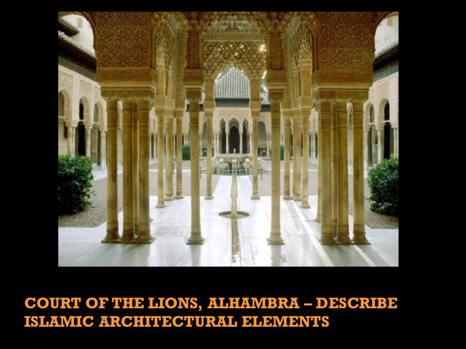 COURT OF THE LIONS, ALHAMBRA – DESCRIBE ISLAMIC ARCHITECTURAL ELEMENTS