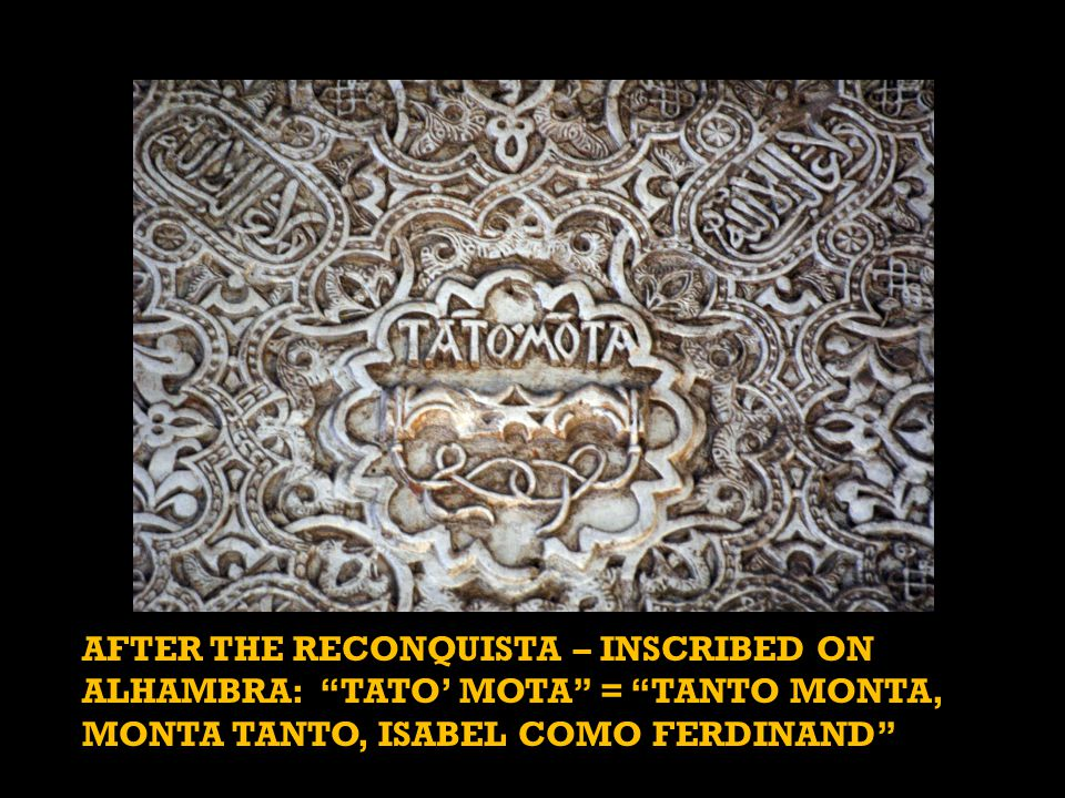 AFTER THE RECONQUISTA – INSCRIBED ON ALHAMBRA: TATO' MOTA = TANTO MONTA, MONTA TANTO, ISABEL COMO FERDINAND