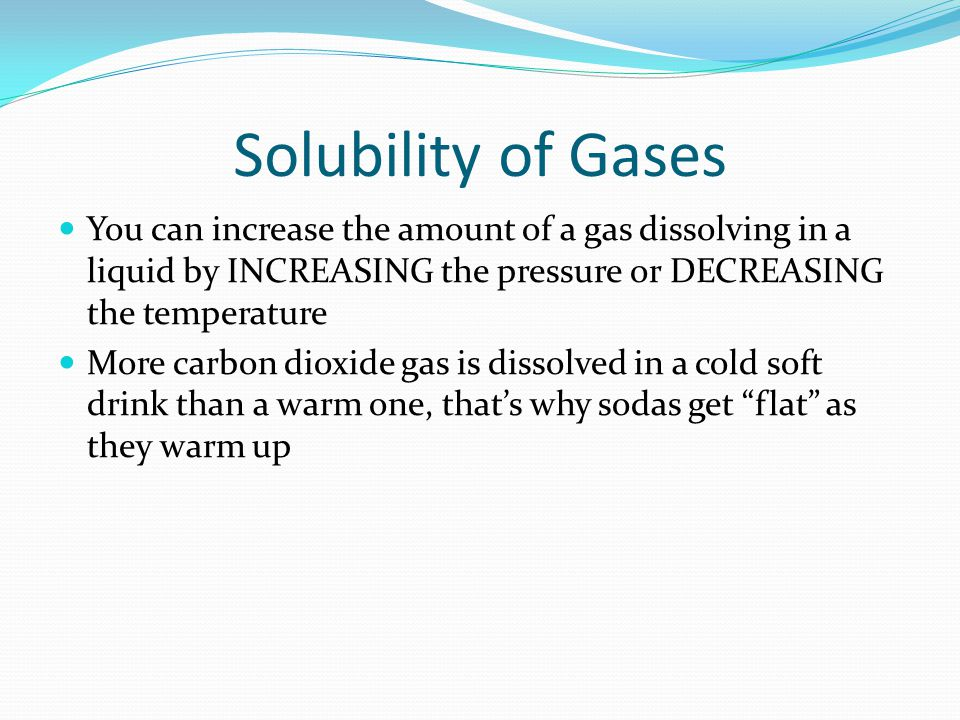 Solubility of Gases You can increase the amount of a gas dissolving in a liquid by INCREASING the pressure or DECREASING the temperature More carbon dioxide gas is dissolved in a cold soft drink than a warm one, that's why sodas get flat as they warm up