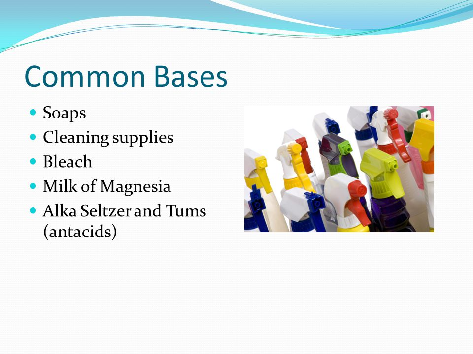 Common Bases Soaps Cleaning supplies Bleach Milk of Magnesia Alka Seltzer and Tums (antacids)