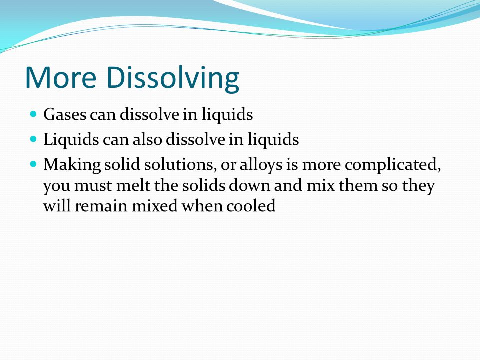 More Dissolving Gases can dissolve in liquids Liquids can also dissolve in liquids Making solid solutions, or alloys is more complicated, you must melt the solids down and mix them so they will remain mixed when cooled