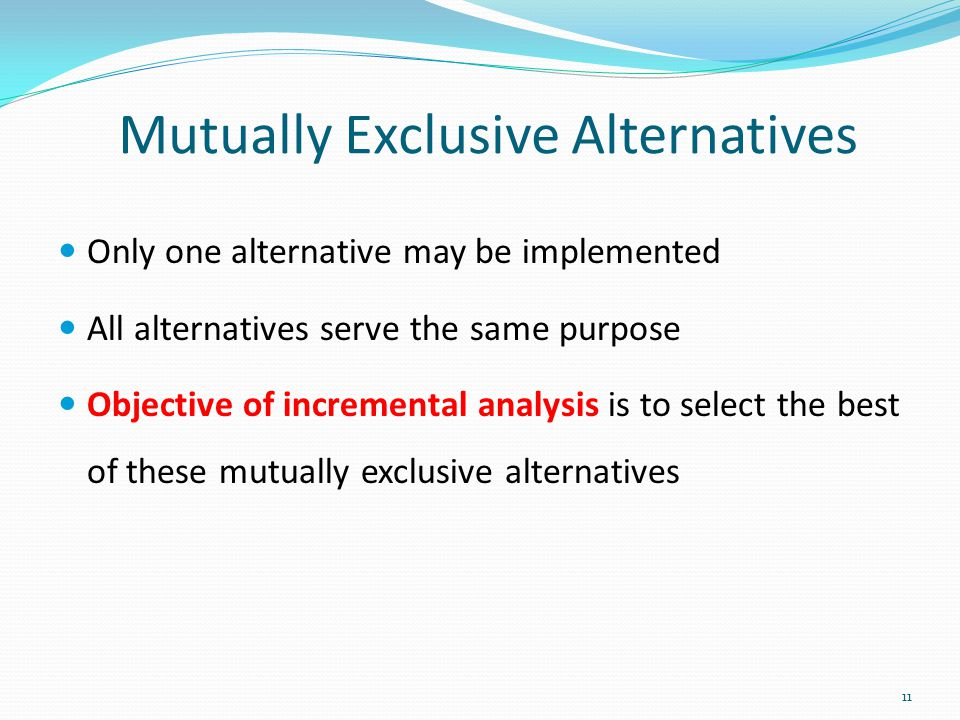Only one alternative may be implemented All alternatives serve the same purpose Objective of incremental analysis is to select the best of these mutua