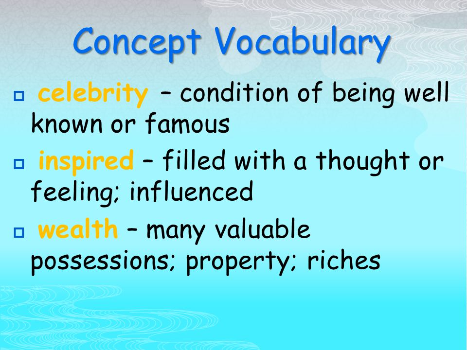 Concept Vocabulary  celebrity – condition of being well known or famous  inspired – filled with a thought or feeling; influenced  wealth – many valuable possessions; property; riches
