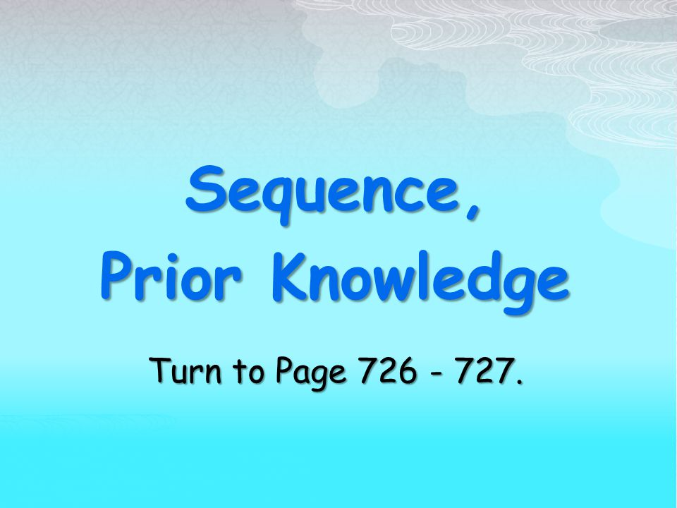 Sequence, Prior Knowledge Turn to Page 726 - 727.