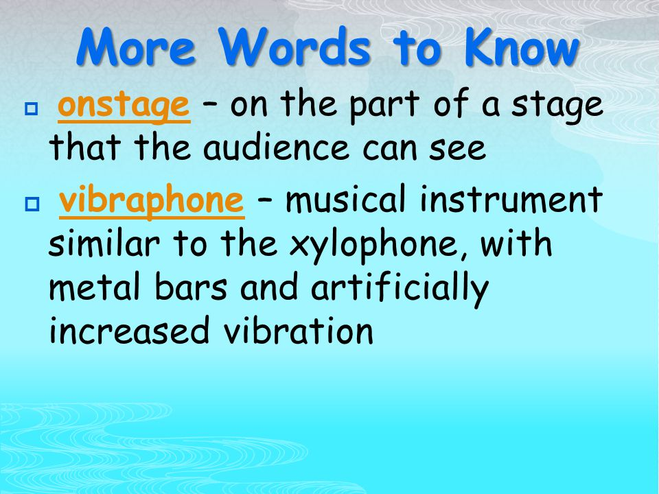 More Words to Know  onstage – on the part of a stage that the audience can see onstage  vibraphone – musical instrument similar to the xylophone, with metal bars and artificially increased vibrationvibraphone