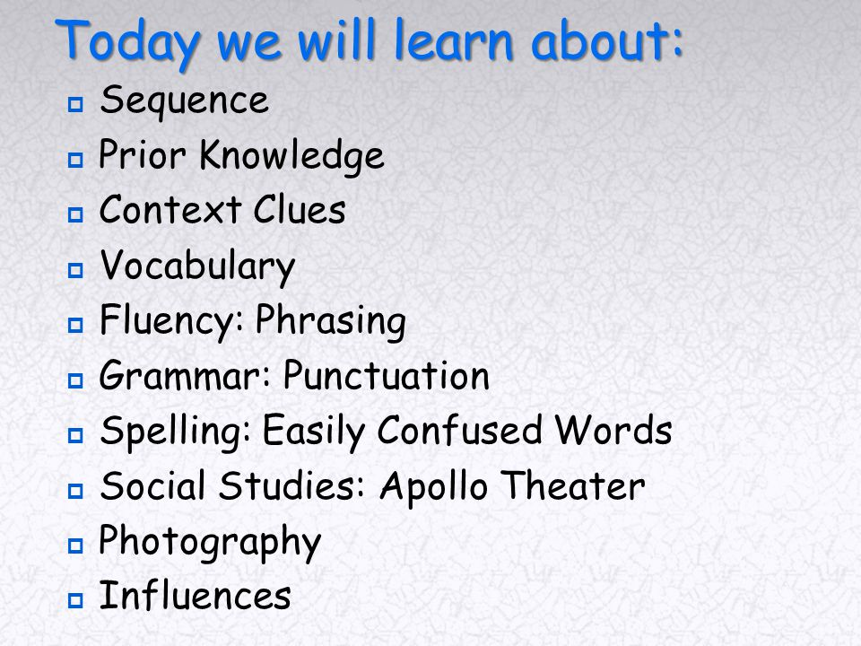 Today we will learn about:  Sequence  Prior Knowledge  Context Clues  Vocabulary  Fluency: Phrasing  Grammar: Punctuation  Spelling: Easily Confused Words  Social Studies: Apollo Theater  Photography  Influences