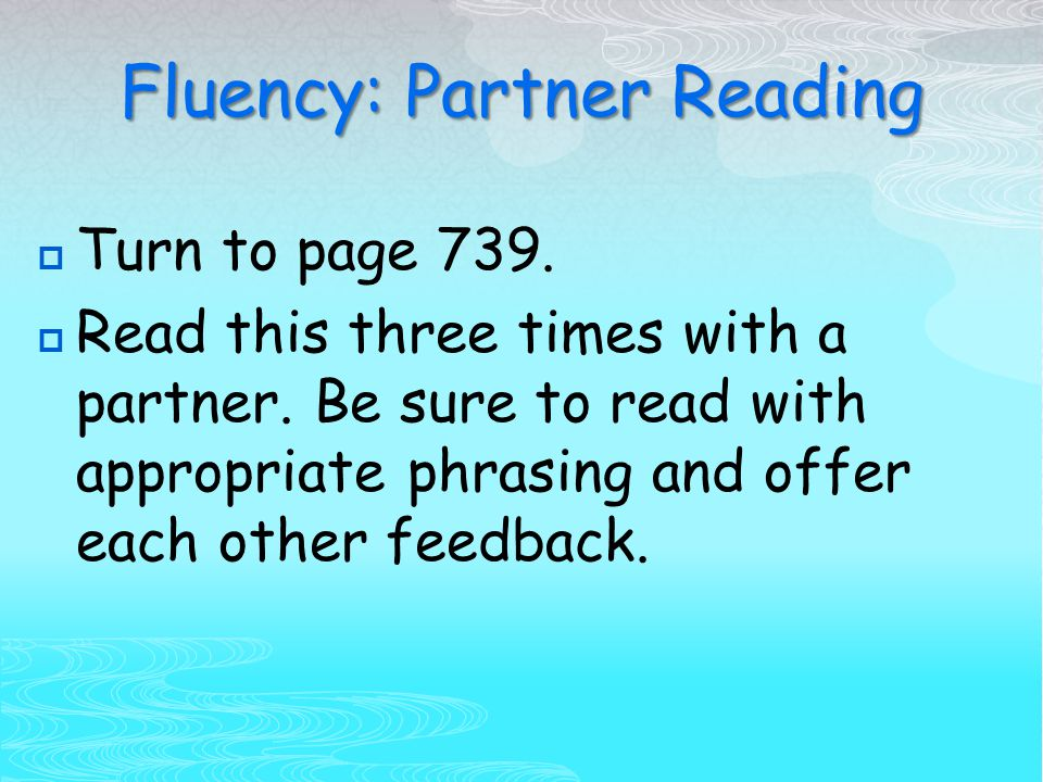 Fluency: Partner Reading  Turn to page 739. Read this three times with a partner.