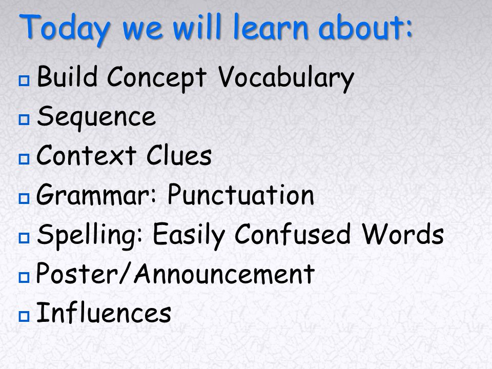Today we will learn about:  Build Concept Vocabulary  Sequence  Context Clues  Grammar: Punctuation  Spelling: Easily Confused Words  Poster/Announcement  Influences