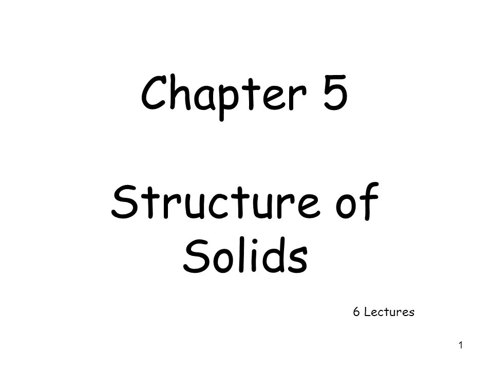1 Chapter 5 Structure of Solids 6 Lectures