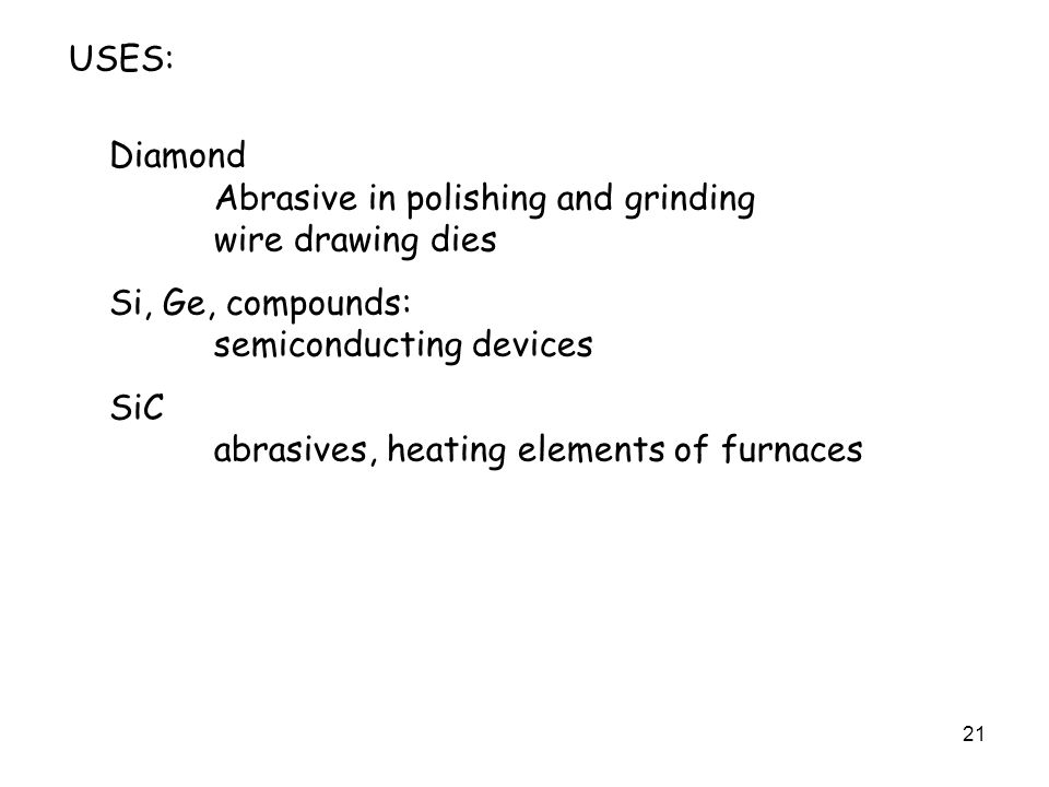21 USES: Diamond Abrasive in polishing and grinding wire drawing dies Si, Ge, compounds: semiconducting devices SiC abrasives, heating elements of furnaces