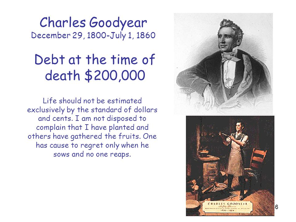 86 Charles Goodyear December 29, 1800-July 1, 1860 Debt at the time of death $200,000 Life should not be estimated exclusively by the standard of dollars and cents.