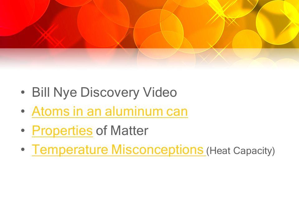 Bill Nye Discovery Video Atoms in an aluminum can Properties of MatterProperties Temperature Misconceptions (Heat Capacity)Temperature Misconceptions
