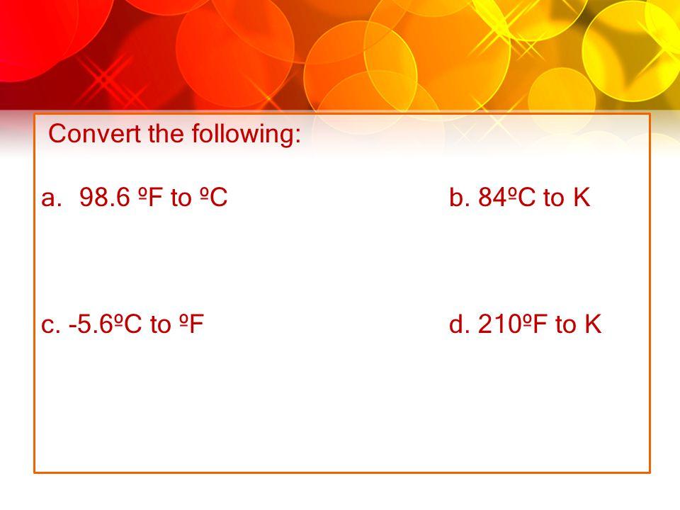 Convert the following: a.98.6 ºF to ºC b. 84ºC to K c. -5.6ºC to ºF d. 210ºF to K