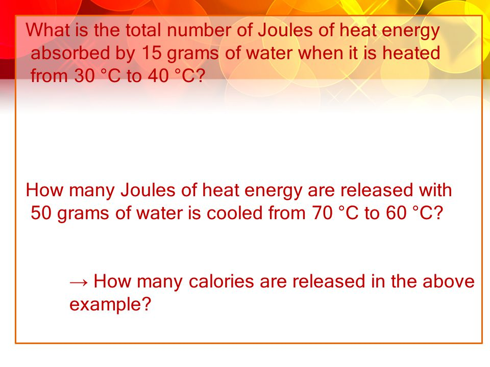 What is the total number of Joules of heat energy absorbed by 15 grams of water when it is heated from 30 °C to 40 °C? How many Joules of heat energy
