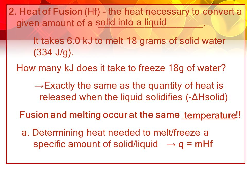 2. Heat of Fusion (Hf) – the heat necessary to convert a given amount of a ____________________. It takes 6.0 kJ to melt 18 grams of solid water (334