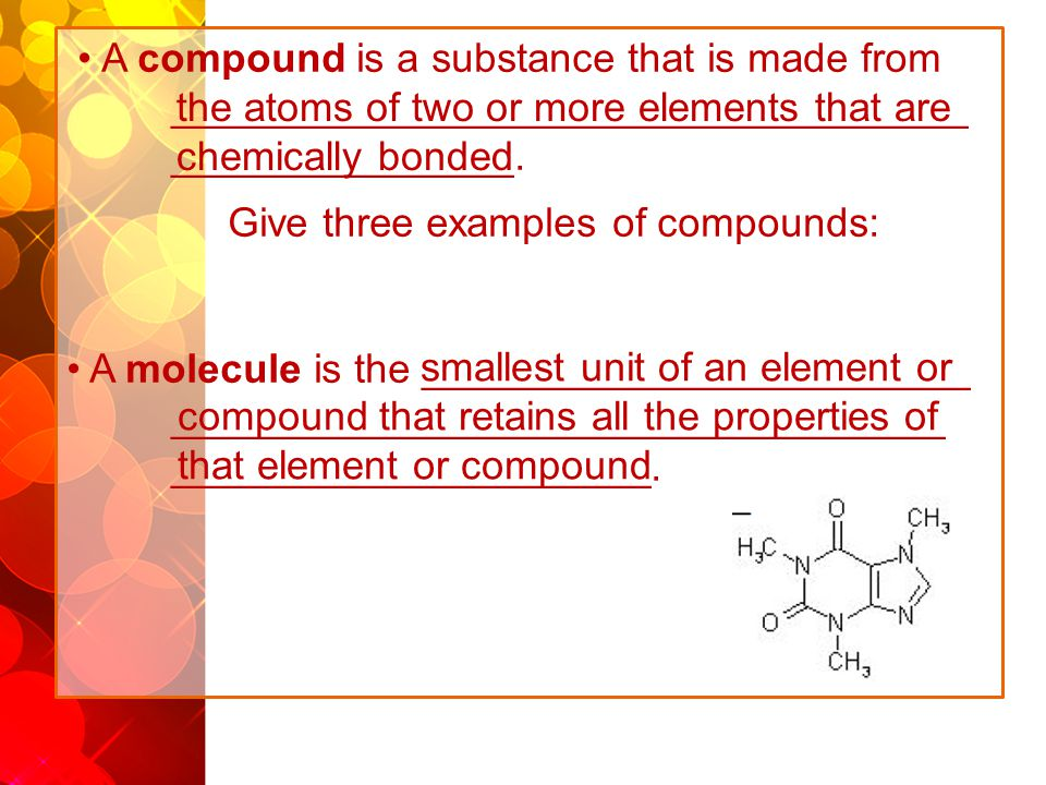 A compound is a substance that is made from ___________________________________ _______________. Give three examples of compounds: A molecule is the _