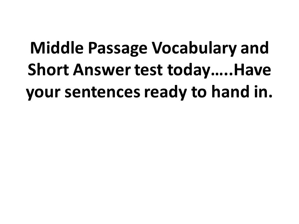 Middle Passage Vocabulary and Short Answer test today…..Have your sentences ready to hand in.