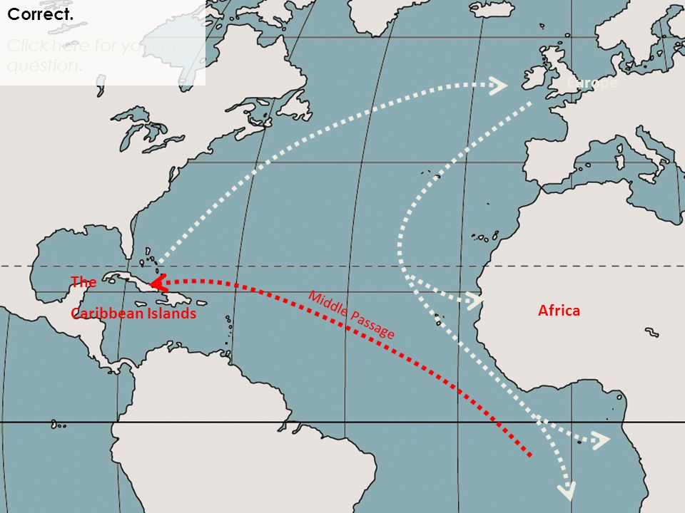 Africa Correct. Click here for your next question. Middle Passage Europe The Caribbean Islands