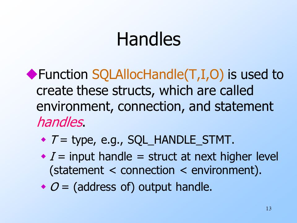 13 Handles uFunction SQLAllocHandle(T,I,O) is used to create these structs, which are called environment, connection, and statement handles.