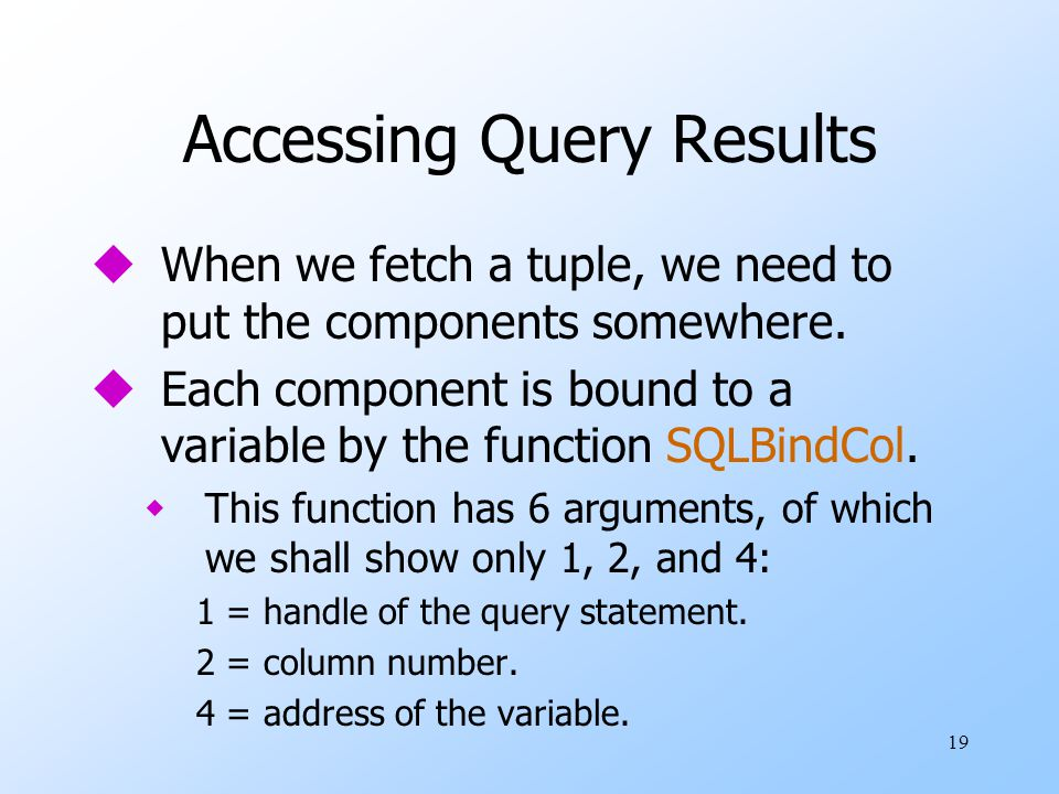 19 Accessing Query Results uWhen we fetch a tuple, we need to put the components somewhere.