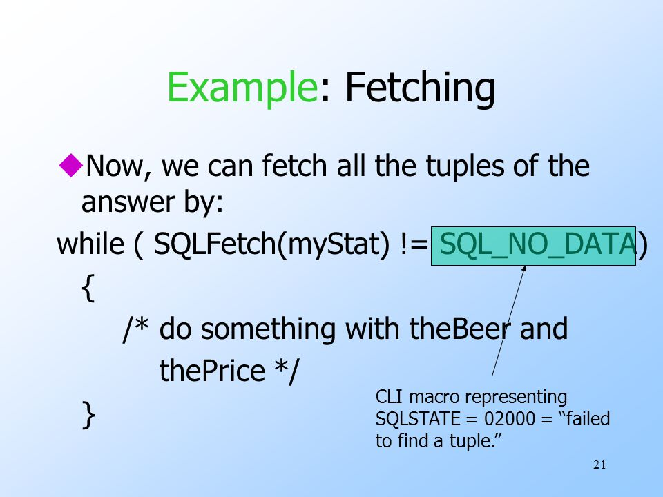 21 Example: Fetching uNow, we can fetch all the tuples of the answer by: while ( SQLFetch(myStat) != SQL_NO_DATA) { /* do something with theBeer and thePrice */ } CLI macro representing SQLSTATE = 02000 = failed to find a tuple.