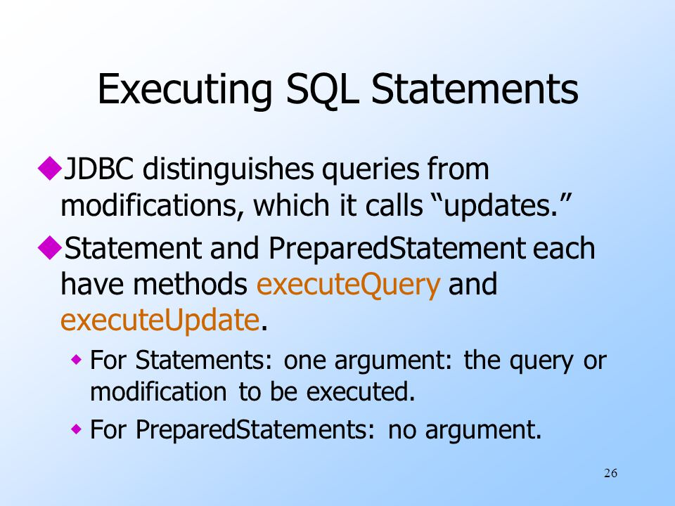 26 Executing SQL Statements uJDBC distinguishes queries from modifications, which it calls updates. uStatement and PreparedStatement each have methods executeQuery and executeUpdate.