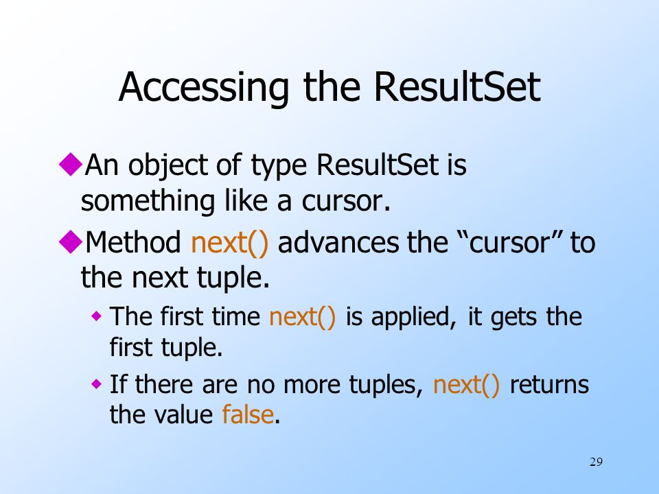 29 Accessing the ResultSet uAn object of type ResultSet is something like a cursor.