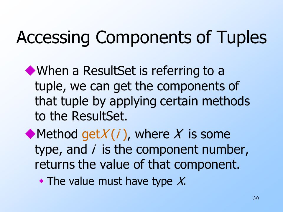 30 Accessing Components of Tuples uWhen a ResultSet is referring to a tuple, we can get the components of that tuple by applying certain methods to the ResultSet.