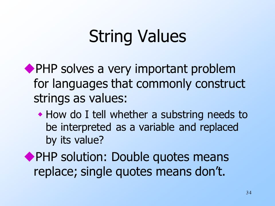 34 String Values uPHP solves a very important problem for languages that commonly construct strings as values: wHow do I tell whether a substring needs to be interpreted as a variable and replaced by its value.