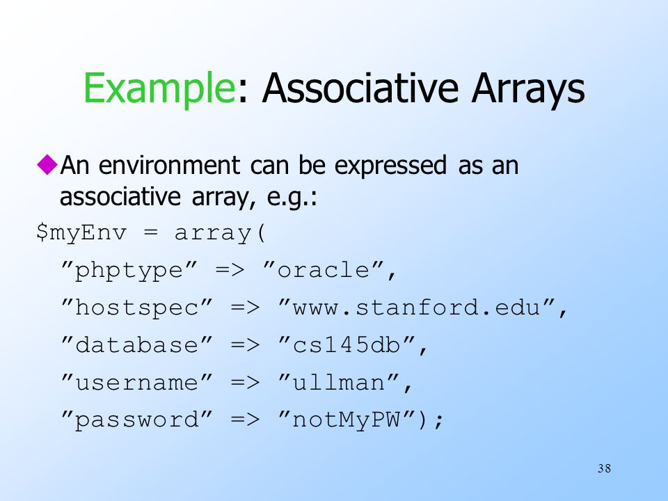 38 Example: Associative Arrays uAn environment can be expressed as an associative array, e.g.: $myEnv = array( phptype => oracle , hostspec => www.stanford.edu , database => cs145db , username => ullman , password => notMyPW );