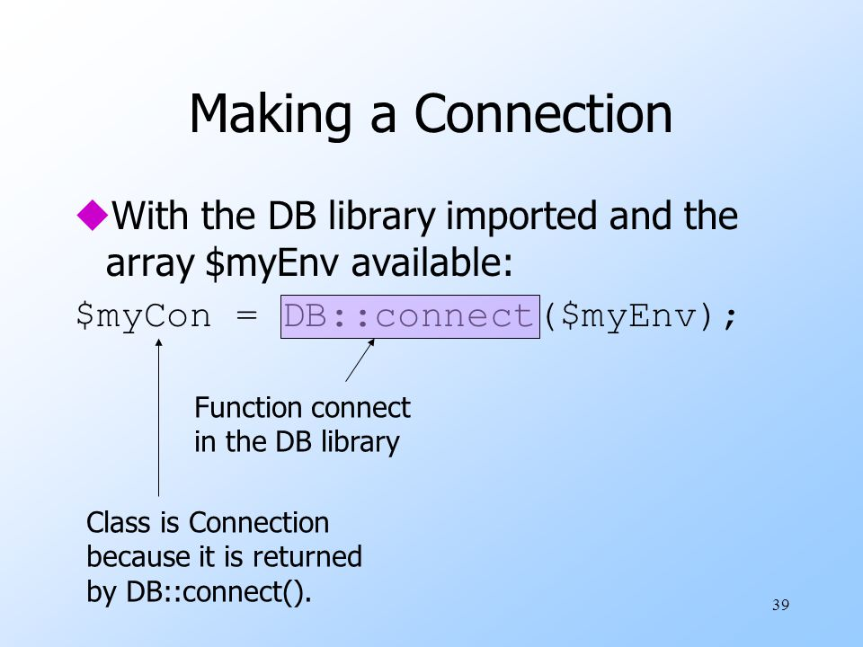 39 Making a Connection uWith the DB library imported and the array $myEnv available: $myCon = DB::connect($myEnv); Function connect in the DB library Class is Connection because it is returned by DB::connect().