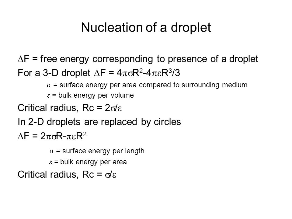 Nucleation of a droplet  F = free energy corresponding to presence of a droplet For a 3-D droplet  F = 4  R 2 -4  R 3 /3  = surface energy per area compared to surrounding medium  = bulk energy per volume Critical radius, Rc = 2  /  In 2-D droplets are replaced by circles  F = 2  R-  R 2  = surface energy per length  = bulk energy per area Critical radius, Rc =  / 