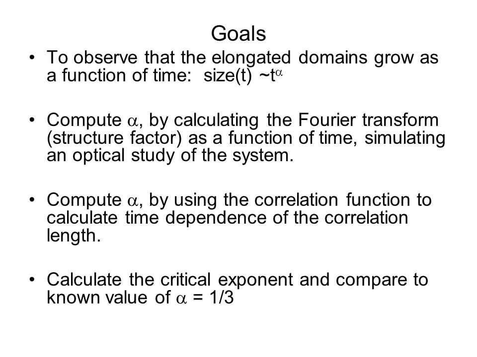 Goals To observe that the elongated domains grow as a function of time: size(t) ~t  Compute , by calculating the Fourier transform (structure factor) as a function of time, simulating an optical study of the system.
