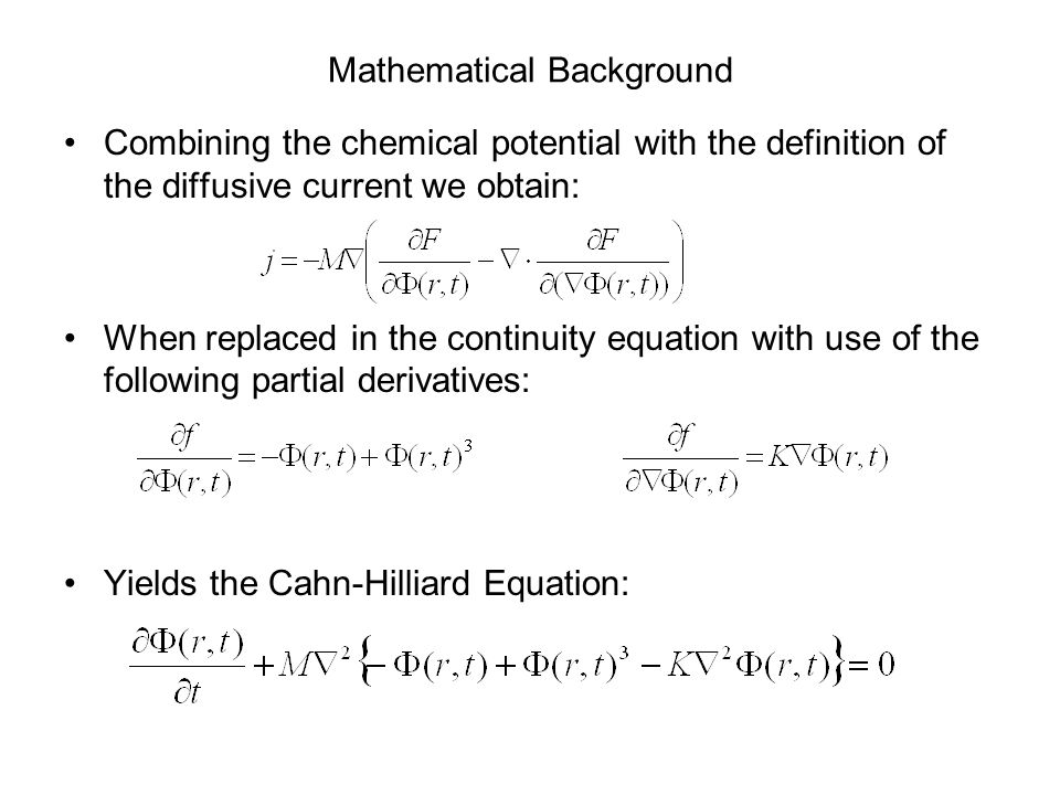 Mathematical Background Combining the chemical potential with the definition of the diffusive current we obtain: When replaced in the continuity equation with use of the following partial derivatives: Yields the Cahn-Hilliard Equation: