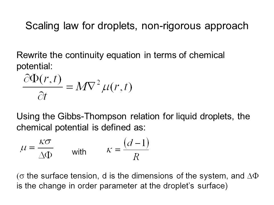 Scaling law for droplets, non-rigorous approach Rewrite the continuity equation in terms of chemical potential: Using the Gibbs-Thompson relation for liquid droplets, the chemical potential is defined as: with  the surface tension, d is the dimensions of the system, and  is the change in order parameter at the droplet's surface)